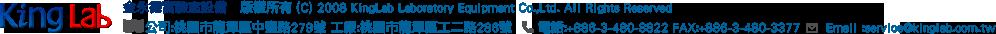 金永德實驗室設備 版權所有 (C) 2008 KingLab Laboratory Equipment Co.,Ltd. All Rights Reserved 公司:桃園市龍潭區中豐路279號 工廠:桃園市龍潭區工二路286號      電話:+886-3-480-8822 FAX:+886-3-480-3377      Email :service@kinglab.com.tw